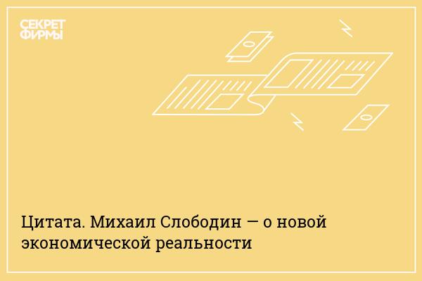 Цитата. Михаил Слободин — о новой экономической реальности
