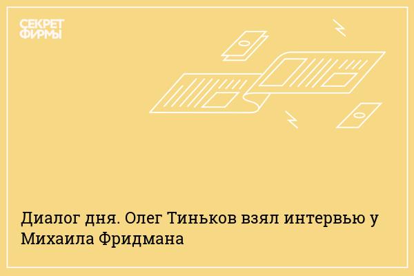 Диалог дня. Олег Тиньков взял интервью у Михаила Фридмана