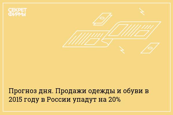 76beeedcf019 Прогноз дня. Продажи одежды и обуви в 2015 году в России упадут на 20% —  Секрет фирмы