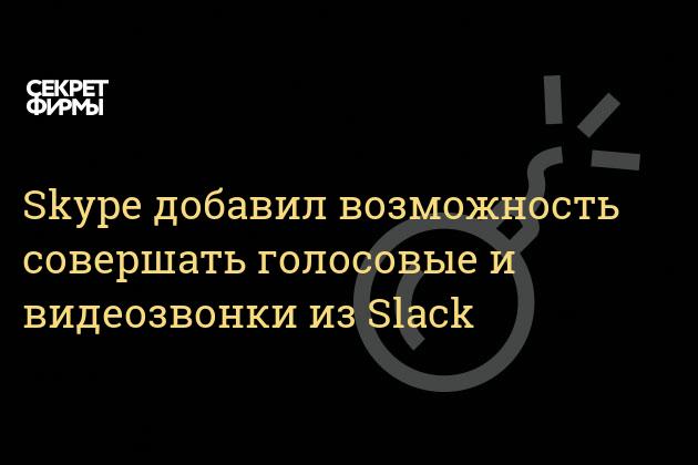 Skype добавил возможность совершать голосовые и видеозвонки из Slack