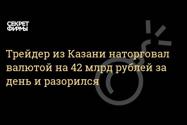 Трейдер из Казани наторговал валютой на 42 млрд рублей за день и разорился
