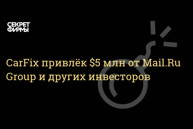 CarFix привлёк $5 млн от Mail.Ru Group и других инвесторов