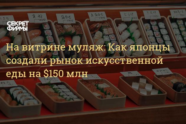На витрине муляж: Как японцы создали рынок искусственной еды на $150 млн — Секрет фирмы