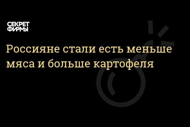 Россияне стали есть меньше мяса и больше картофеля