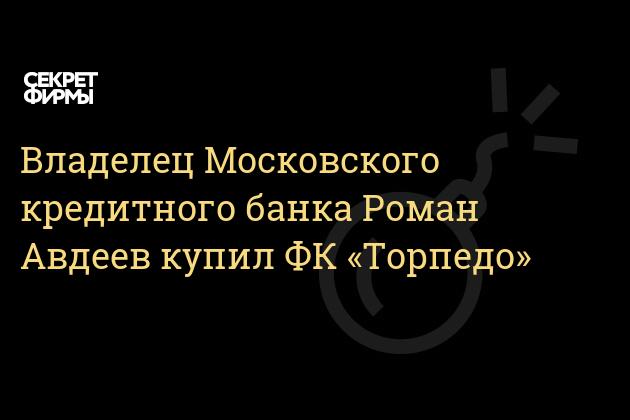 Владелец Московского кредитного банка Роман Авдеев купил ФК «Торпедо»