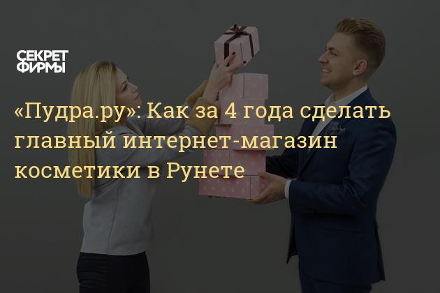 «Пудра.ру»  Как за 4 года сделать главный интернет-магазин косметики в  Рунете — Секрет фирмы. « 93c269b1e11