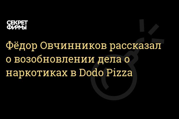 Фёдор Овчинников рассказал о возобновлении дела о наркотиках в Dodo Pizza
