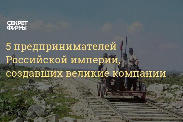 5 предпринимателей Российской империи, создавших великие компании