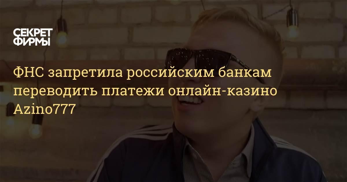 ФНС запретила российским банкам переводить платежи онлайн-казино. ФНС запретила российским банкам переводить платежи онлайн-казино Azino777 \u2014 Секрет фирмы