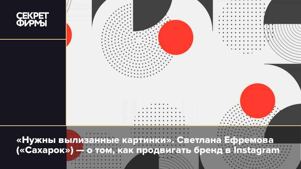 aa4421f39ed8 Светлана Ефремова («Сахарок») — о том, как продвигать бренд в Instagram —  Секрет фирмы